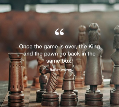 """Once the game is over, the King and the pawn go back in the same box."" Pride. Humility. Love."